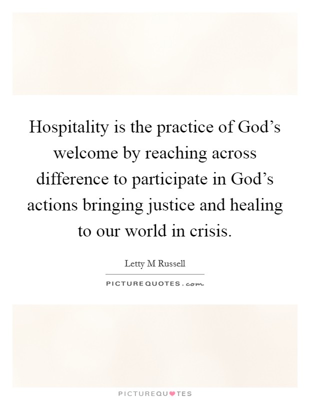 Hospitality is the practice of God's welcome by reaching across difference to participate in God's actions bringing justice and healing to our world in crisis Picture Quote #1