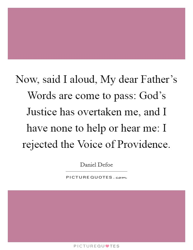 Now, said I aloud, My dear Father's Words are come to pass: God's Justice has overtaken me, and I have none to help or hear me: I rejected the Voice of Providence Picture Quote #1