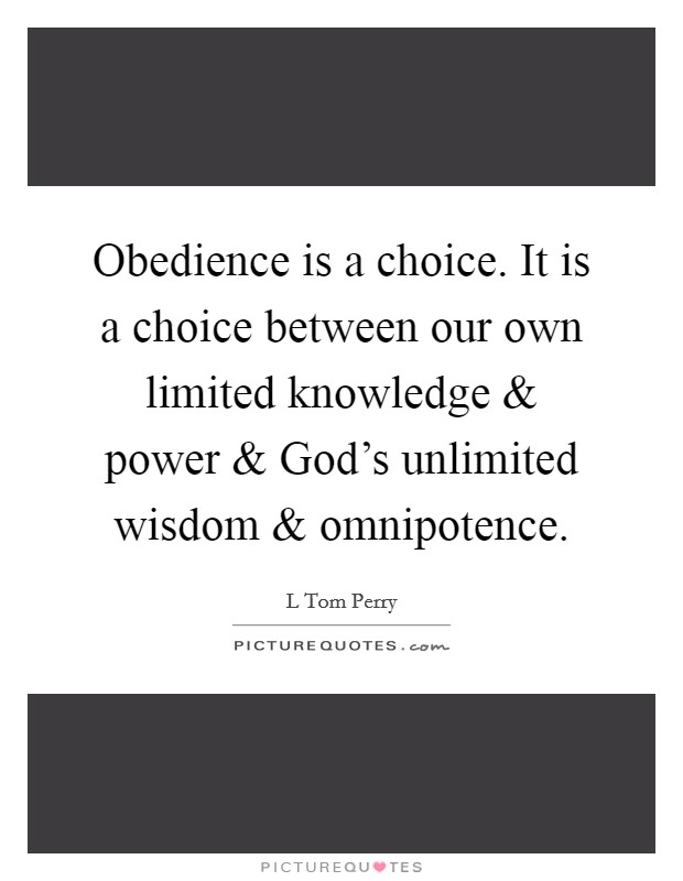 Obedience is a choice. It is a choice between our own limited knowledge and power and God's unlimited wisdom and omnipotence Picture Quote #1