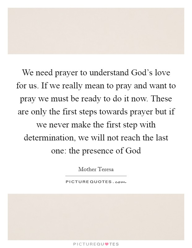 We need prayer to understand God's love for us. If we really mean to pray and want to pray we must be ready to do it now. These are only the first steps towards prayer but if we never make the first step with determination, we will not reach the last one: the presence of God Picture Quote #1