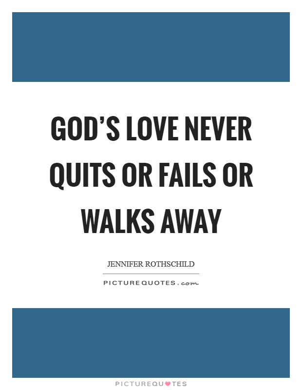 God's love never quits or fails or walks away Picture Quote #1