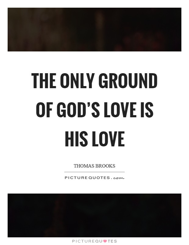 The only ground of God's love is his love Picture Quote #1