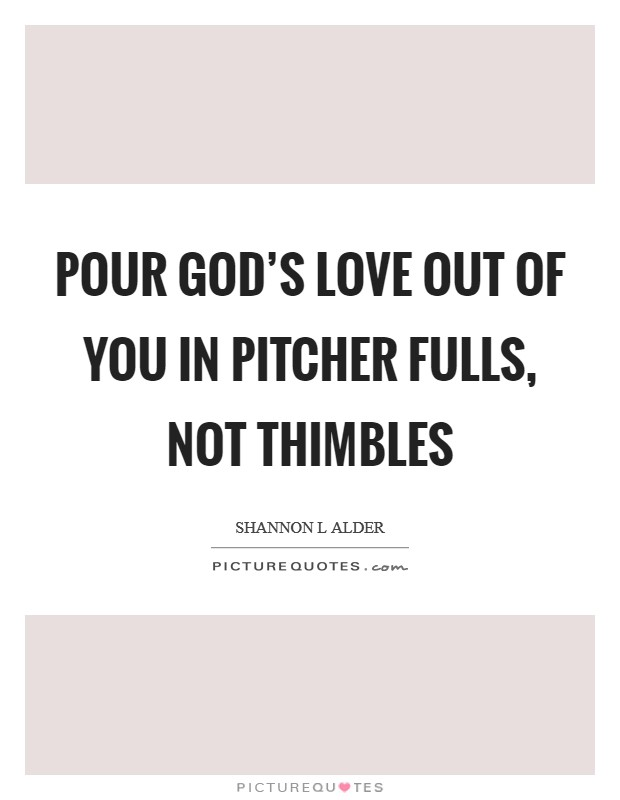 Pour God's love out of you in pitcher fulls, not thimbles Picture Quote #1