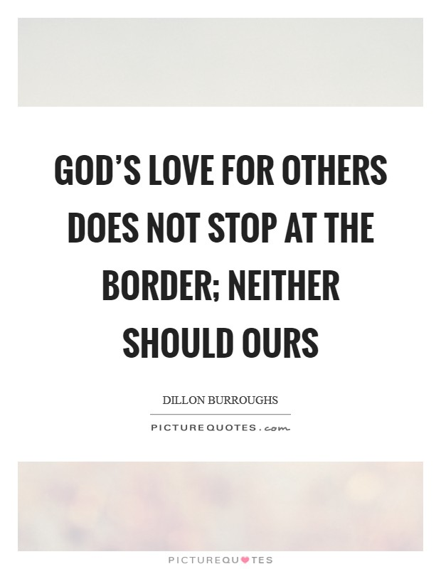 God's love for others does not stop at the border; neither should ours Picture Quote #1