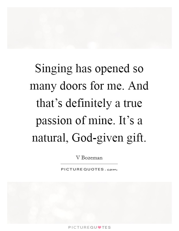 Singing has opened so many doors for me. And that's definitely a true passion of mine. It's a natural, God-given gift Picture Quote #1