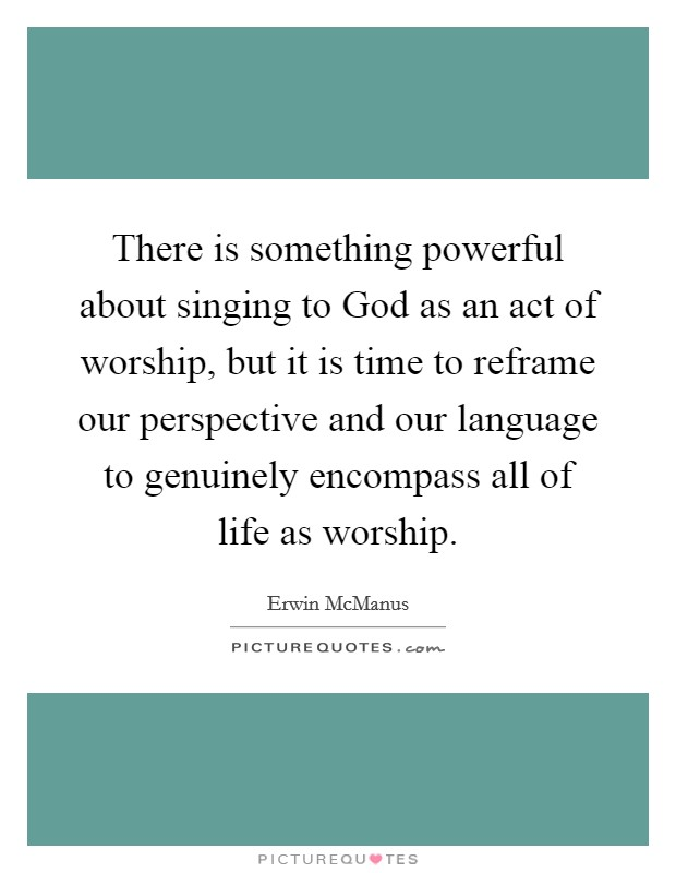 There is something powerful about singing to God as an act of worship, but it is time to reframe our perspective and our language to genuinely encompass all of life as worship Picture Quote #1