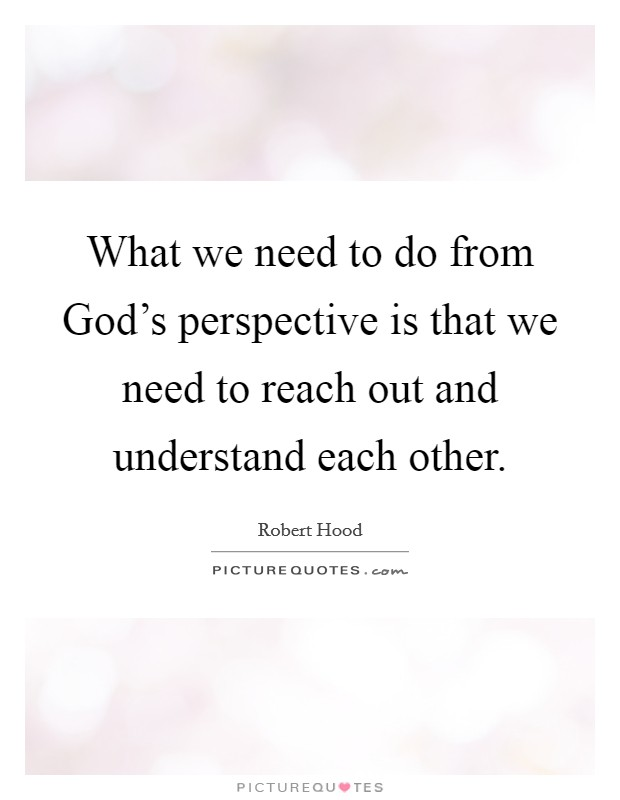 What we need to do from God's perspective is that we need to reach out and understand each other Picture Quote #1