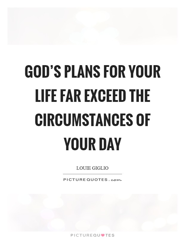 God's plans for your life far exceed the circumstances of your day Picture Quote #1