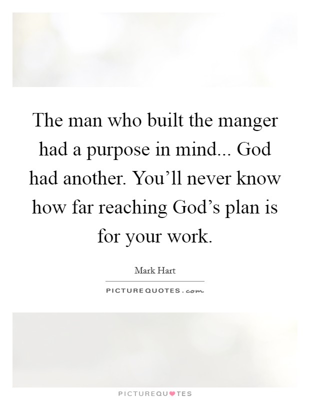 The man who built the manger had a purpose in mind... God had another. You'll never know how far reaching God's plan is for your work Picture Quote #1