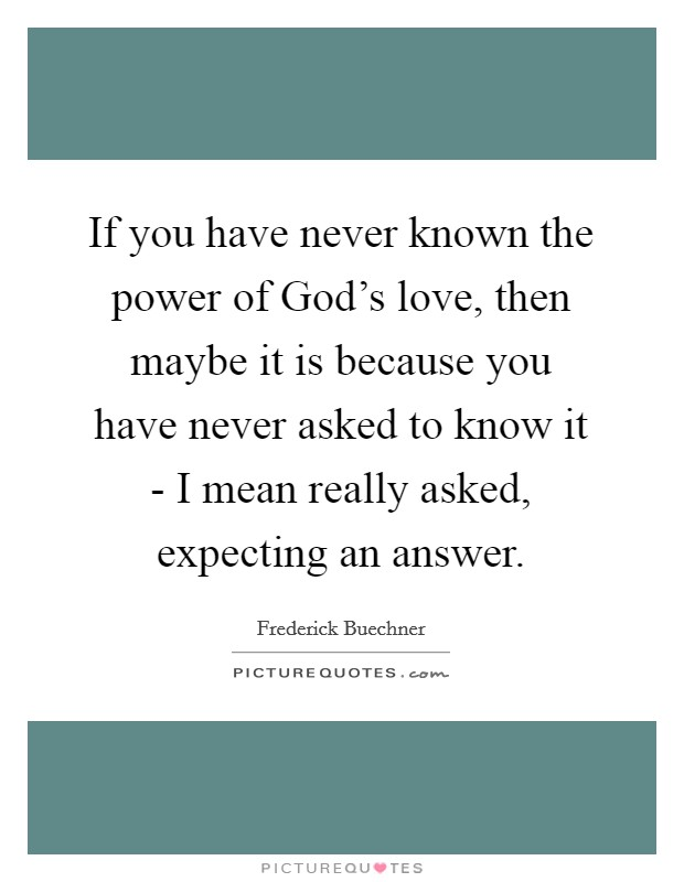 If you have never known the power of God's love, then maybe it is because you have never asked to know it - I mean really asked, expecting an answer Picture Quote #1