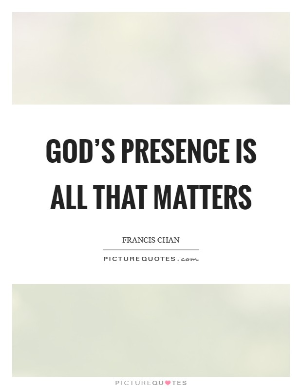 God's presence is all that matters Picture Quote #1
