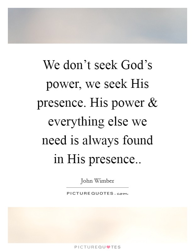 We don't seek God's power, we seek His presence. His power and everything else we need is always found in His presence Picture Quote #1
