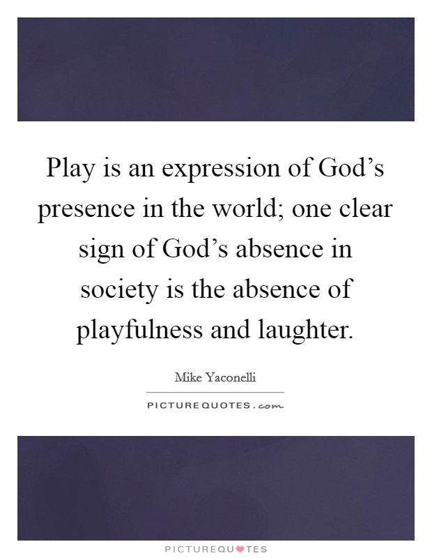 Play is an expression of God's presence in the world; one clear sign of God's absence in society is the absence of playfulness and laughter Picture Quote #1