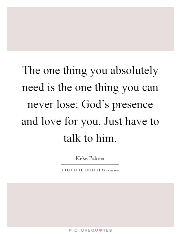 The one thing you absolutely need is the one thing you can never lose: God's presence and love for you. Just have to talk to him Picture Quote #1