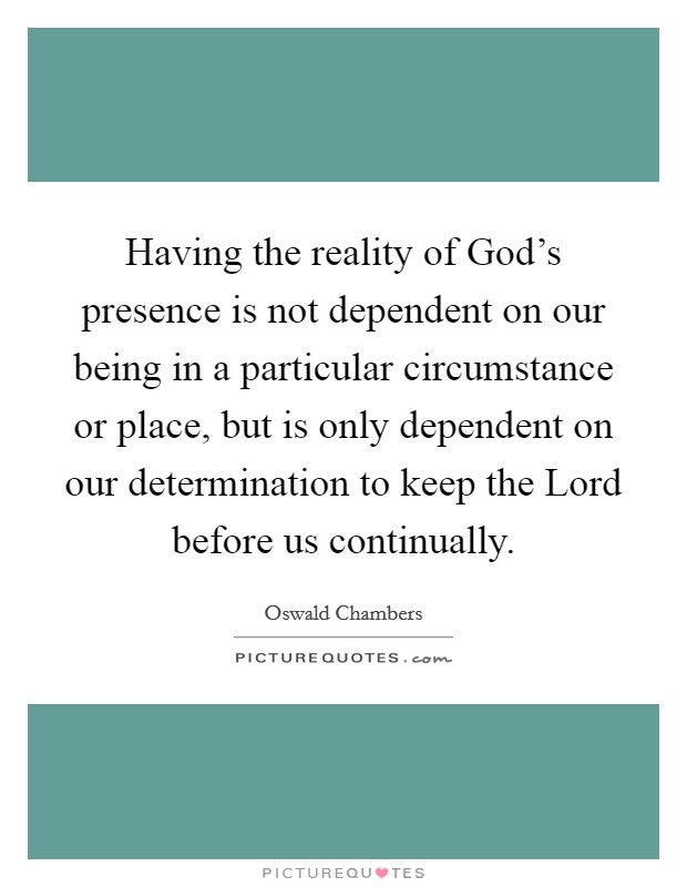 Having the reality of God's presence is not dependent on our being in a particular circumstance or place, but is only dependent on our determination to keep the Lord before us continually Picture Quote #1