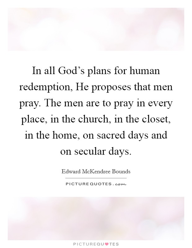 In all God's plans for human redemption, He proposes that men pray. The men are to pray in every place, in the church, in the closet, in the home, on sacred days and on secular days Picture Quote #1