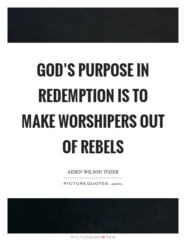 God's purpose in redemption is to make worshipers out of rebels Picture Quote #1
