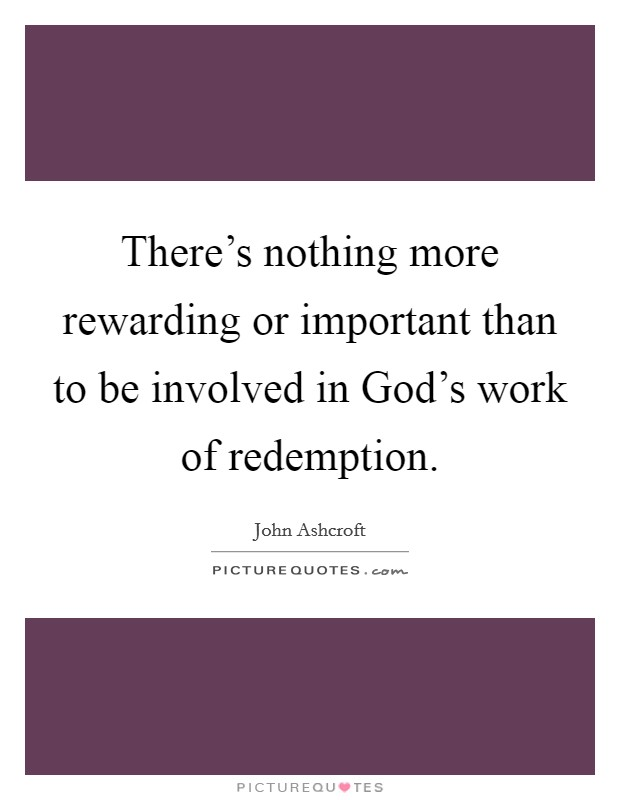There's nothing more rewarding or important than to be involved in God's work of redemption Picture Quote #1