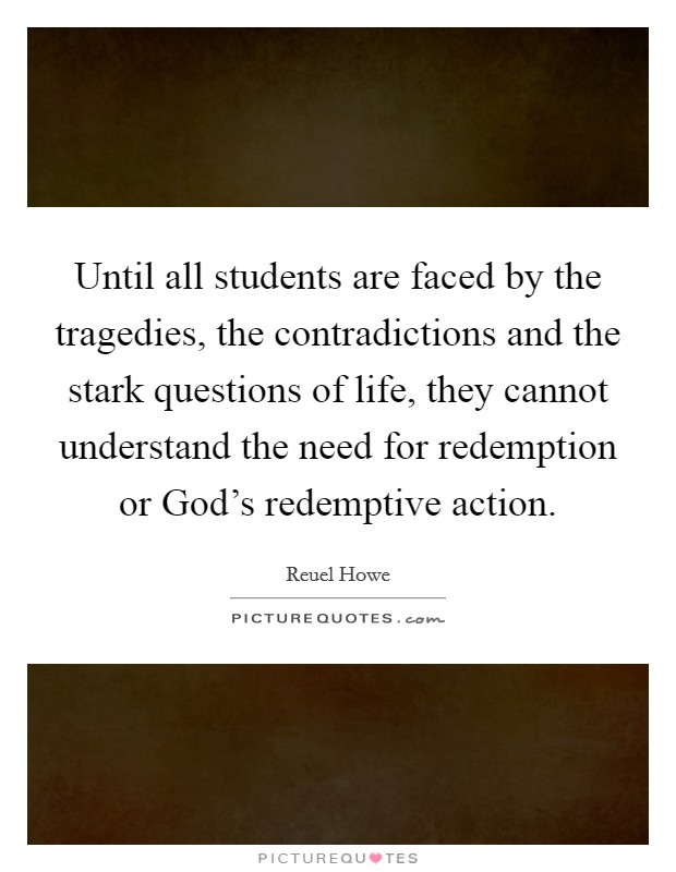 Until all students are faced by the tragedies, the contradictions and the stark questions of life, they cannot understand the need for redemption or God's redemptive action Picture Quote #1