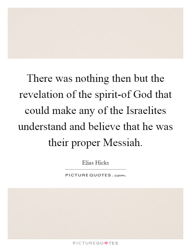 There was nothing then but the revelation of the spirit-of God that could make any of the Israelites understand and believe that he was their proper Messiah Picture Quote #1