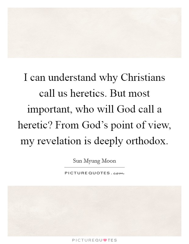 I can understand why Christians call us heretics. But most important, who will God call a heretic? From God's point of view, my revelation is deeply orthodox Picture Quote #1