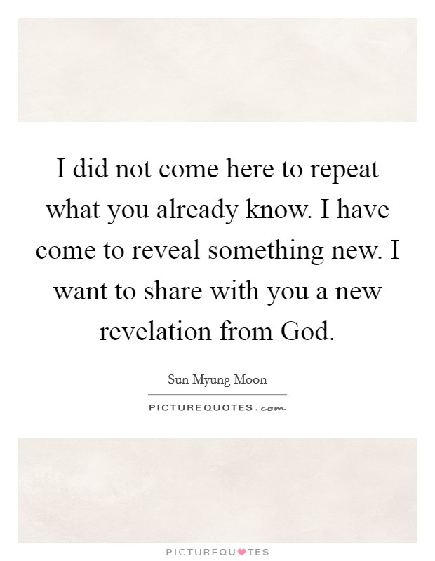 I did not come here to repeat what you already know. I have come to reveal something new. I want to share with you a new revelation from God Picture Quote #1