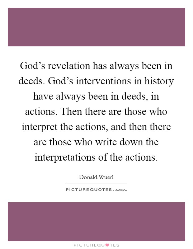 God's revelation has always been in deeds. God's interventions in history have always been in deeds, in actions. Then there are those who interpret the actions, and then there are those who write down the interpretations of the actions Picture Quote #1