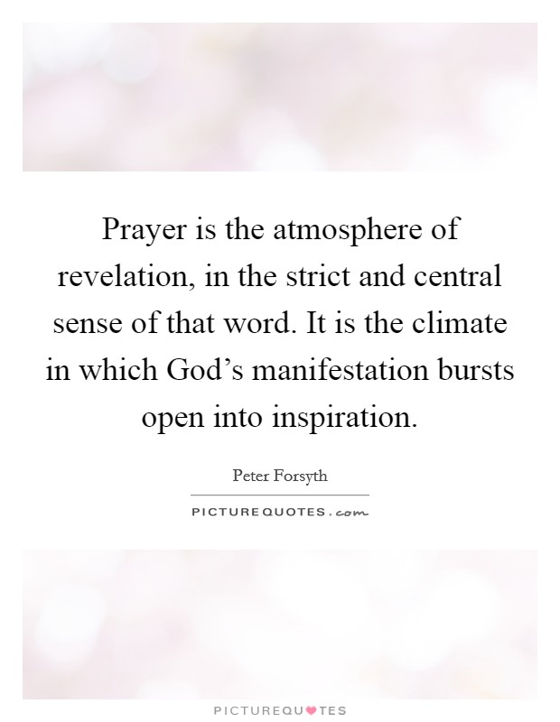 Prayer is the atmosphere of revelation, in the strict and central sense of that word. It is the climate in which God's manifestation bursts open into inspiration Picture Quote #1