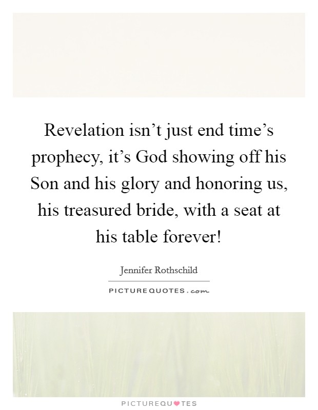 Revelation isn't just end time's prophecy, it's God showing off his Son and his glory and honoring us, his treasured bride, with a seat at his table forever! Picture Quote #1