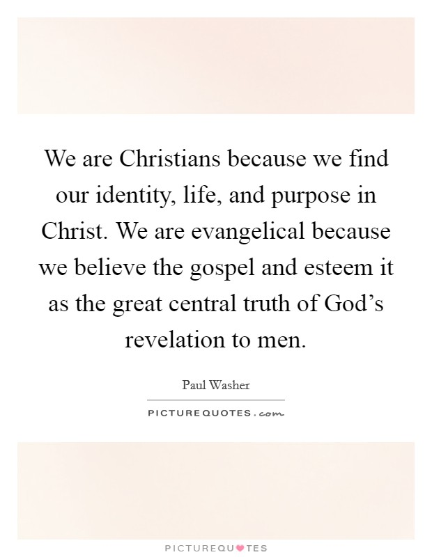 We are Christians because we find our identity, life, and purpose in Christ. We are evangelical because we believe the gospel and esteem it as the great central truth of God's revelation to men Picture Quote #1