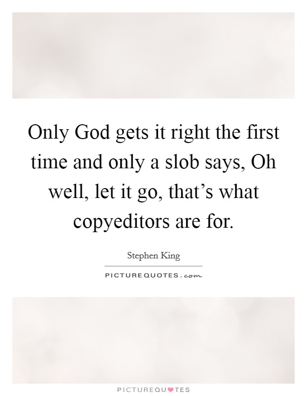 Only God gets it right the first time and only a slob says, Oh well, let it go, that's what copyeditors are for Picture Quote #1