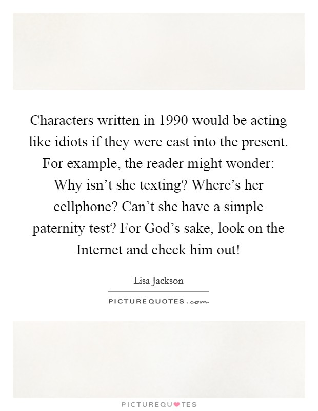 Characters written in 1990 would be acting like idiots if they were cast into the present. For example, the reader might wonder: Why isn't she texting? Where's her cellphone? Can't she have a simple paternity test? For God's sake, look on the Internet and check him out! Picture Quote #1