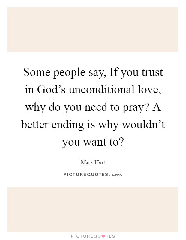 Some people say, If you trust in God's unconditional love, why do you need to pray? A better ending is why wouldn't you want to? Picture Quote #1