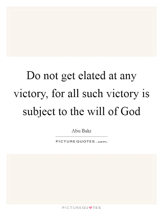 Do not get elated at any victory, for all such victory is subject to the will of God Picture Quote #1