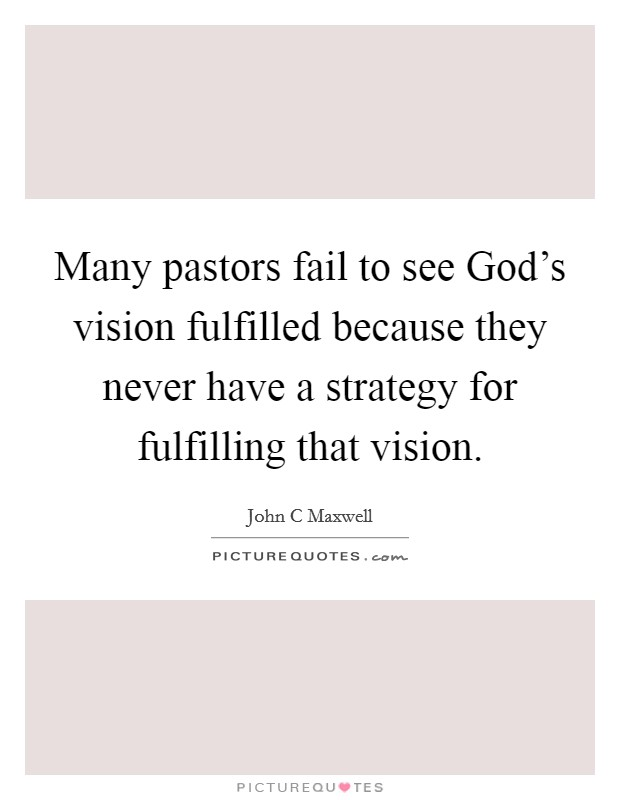 Many pastors fail to see God's vision fulfilled because they never have a strategy for fulfilling that vision. Picture Quote #1