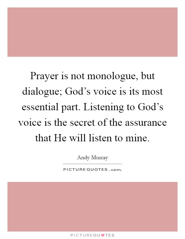Prayer is not monologue, but dialogue; God's voice is its most essential part. Listening to God's voice is the secret of the assurance that He will listen to mine Picture Quote #1