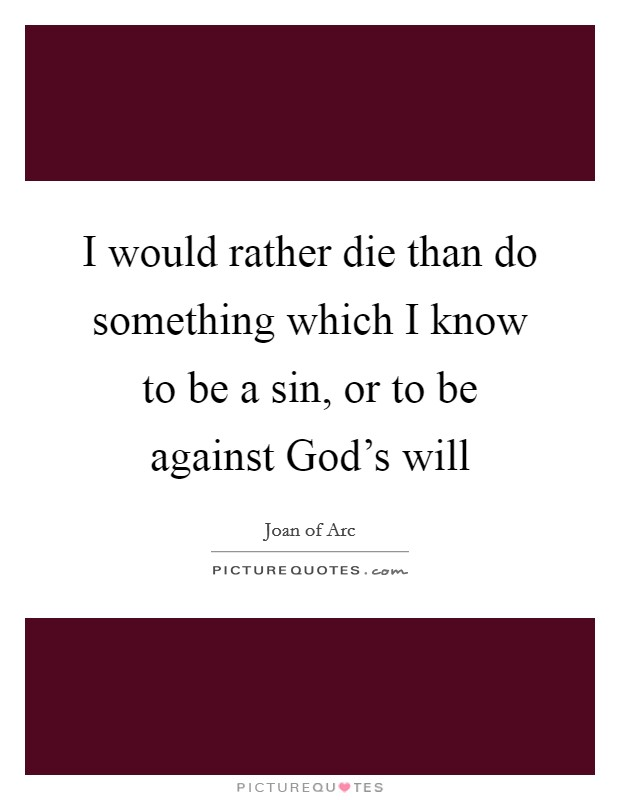 I would rather die than do something which I know to be a sin, or to be against God's will Picture Quote #1