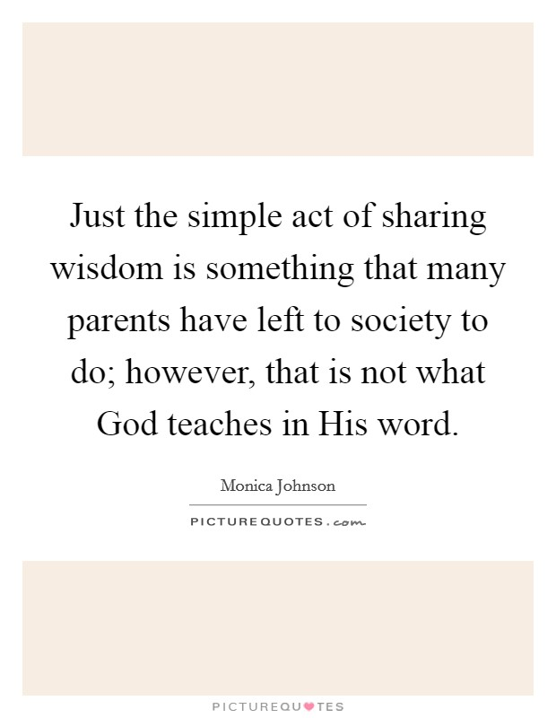 Just the simple act of sharing wisdom is something that many parents have left to society to do; however, that is not what God teaches in His word Picture Quote #1