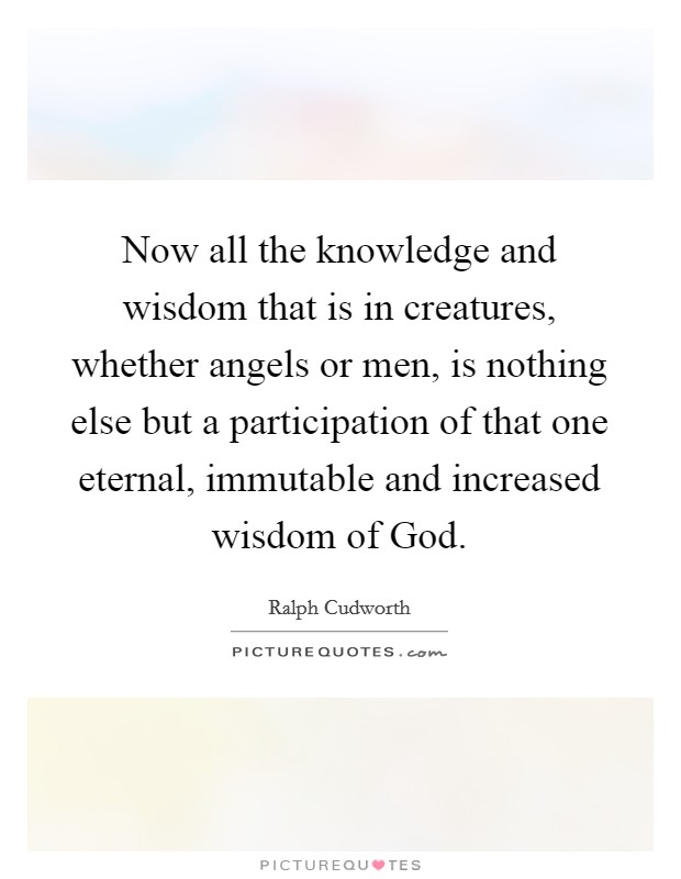 Now all the knowledge and wisdom that is in creatures, whether angels or men, is nothing else but a participation of that one eternal, immutable and increased wisdom of God Picture Quote #1