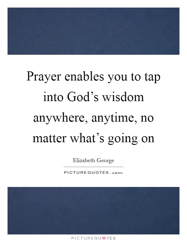 Prayer enables you to tap into God's wisdom anywhere, anytime, no matter what's going on Picture Quote #1