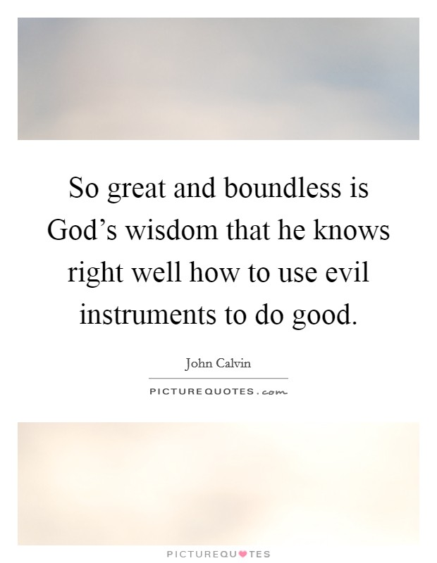 So great and boundless is God's wisdom that he knows right well how to use evil instruments to do good Picture Quote #1