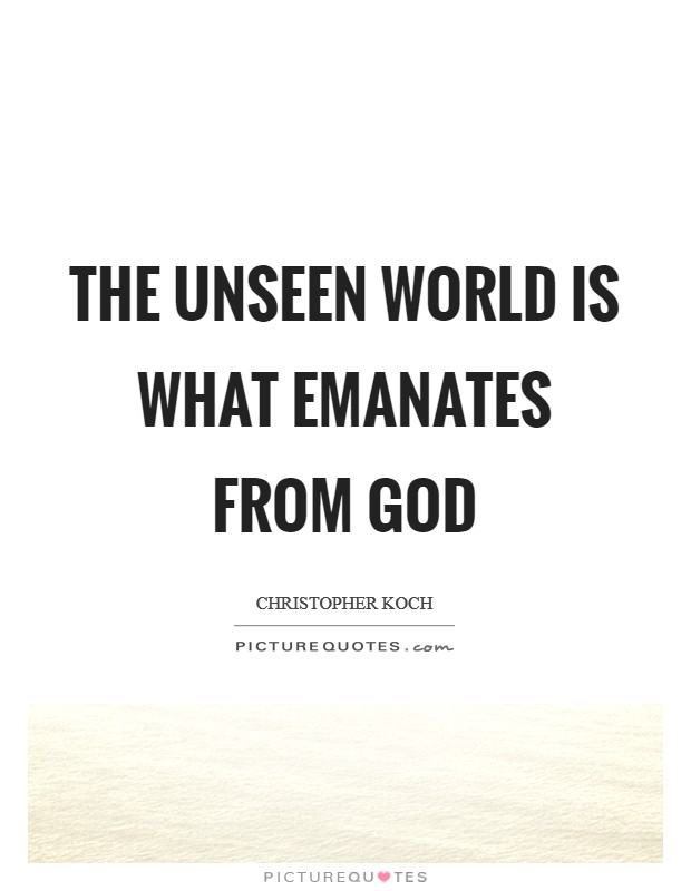 The unseen world is what emanates from God Picture Quote #1
