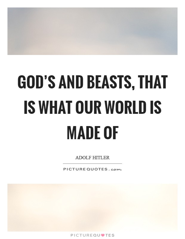 God's and beasts, that is what our world is made of Picture Quote #1