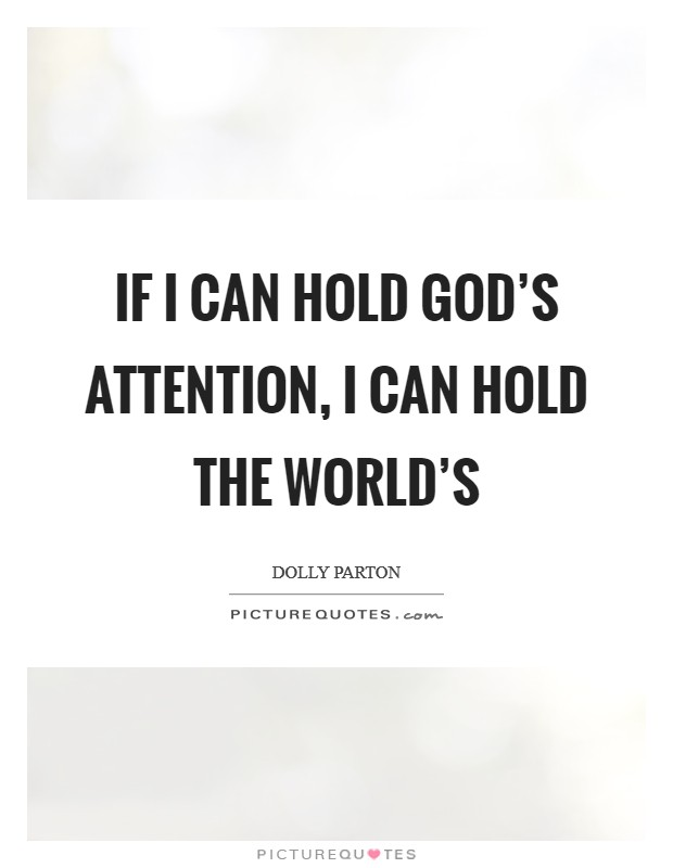 If I can hold God's attention, I can hold the world's Picture Quote #1