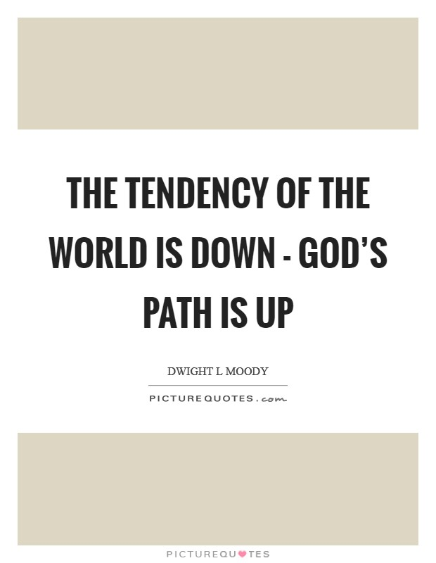 The tendency of the world is down - God's path is up Picture Quote #1
