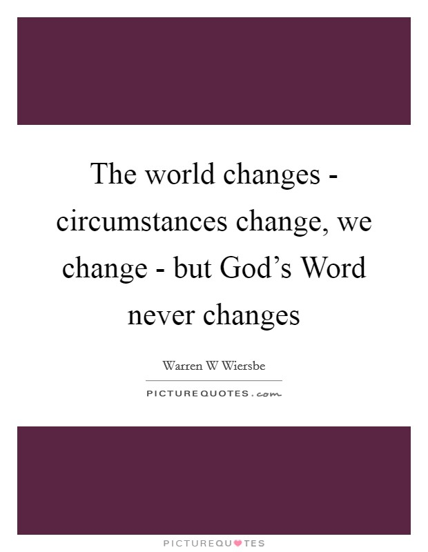 The world changes - circumstances change, we change - but God's Word never changes Picture Quote #1