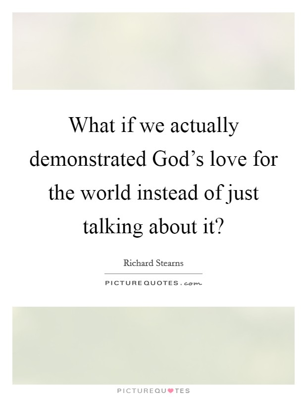 What if we actually demonstrated God's love for the world instead of just talking about it? Picture Quote #1