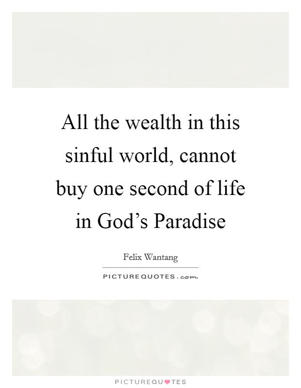 All the wealth in this sinful world, cannot buy one second of life in God's Paradise Picture Quote #1