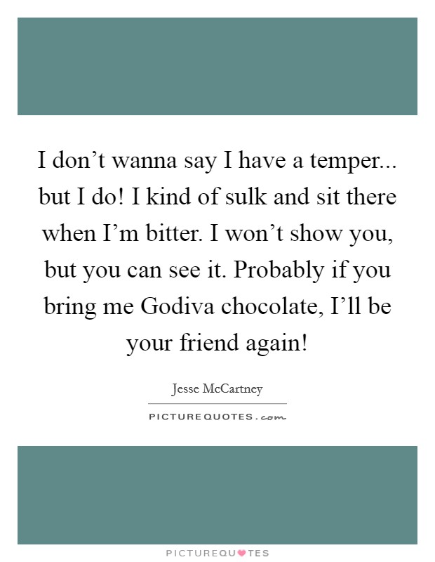 I don't wanna say I have a temper... but I do! I kind of sulk and sit there when I'm bitter. I won't show you, but you can see it. Probably if you bring me Godiva chocolate, I'll be your friend again! Picture Quote #1