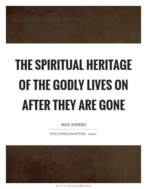 The spiritual heritage of the godly lives on after they are gone Picture Quote #1